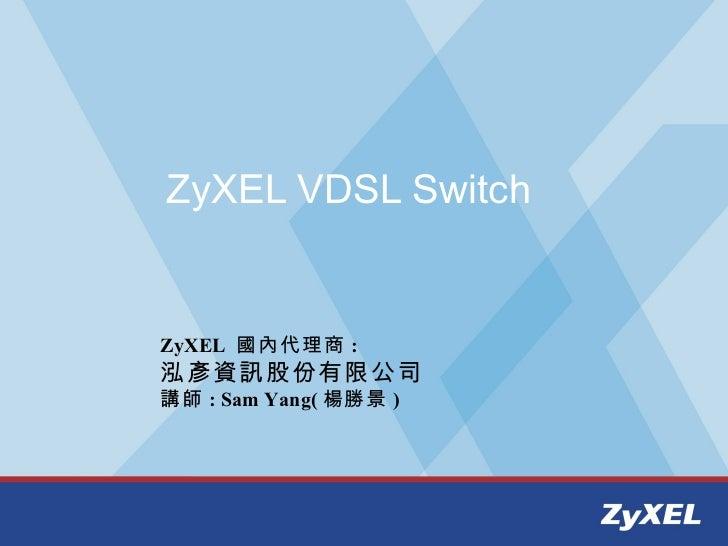 ZyXEL VDSL SwitchZyXEL 國內代理商 :泓彥資訊股份有限公司講師 : Sam Yang( 楊勝景 )