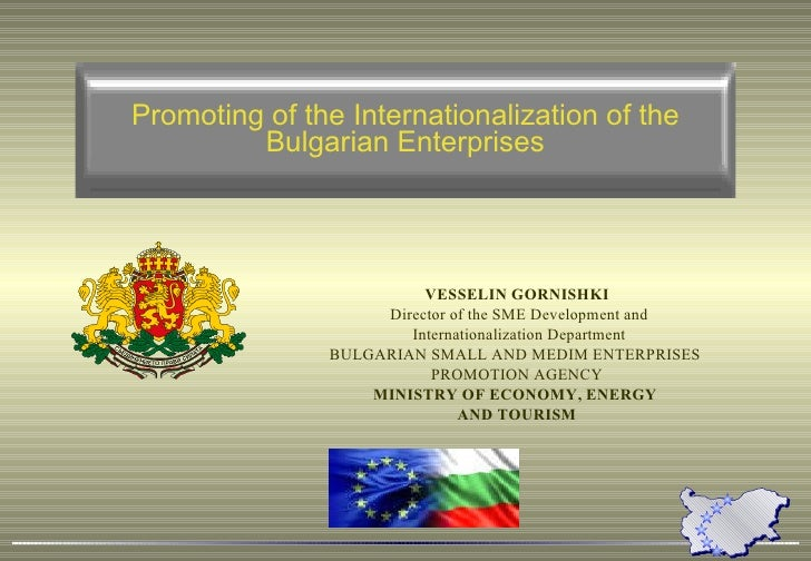 Promoting of the Internationalization of the Bulgarian Enterprises VESSELIN GORNISHKI Director of the SME Development and ...