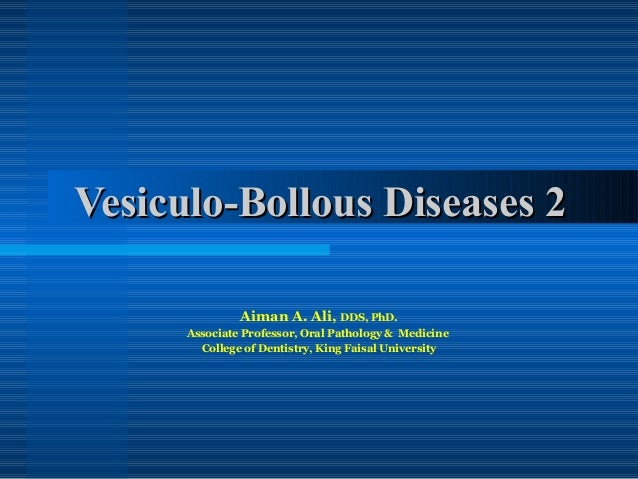Vesiculo-Bollous Diseases 2 Aiman A. Ali, DDS, PhD. Associate Professor, Oral Pathology & Medicine College of Dentistry, K...