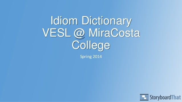 Idiom Dictionary VESL @ MiraCosta College Spring 2014