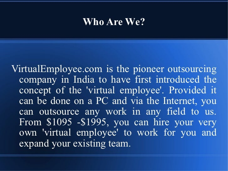 Who  A re  W e? VirtualEmployee.com   is   the   pioneer   outsourcing   company   in   India   to   have   first   introd...