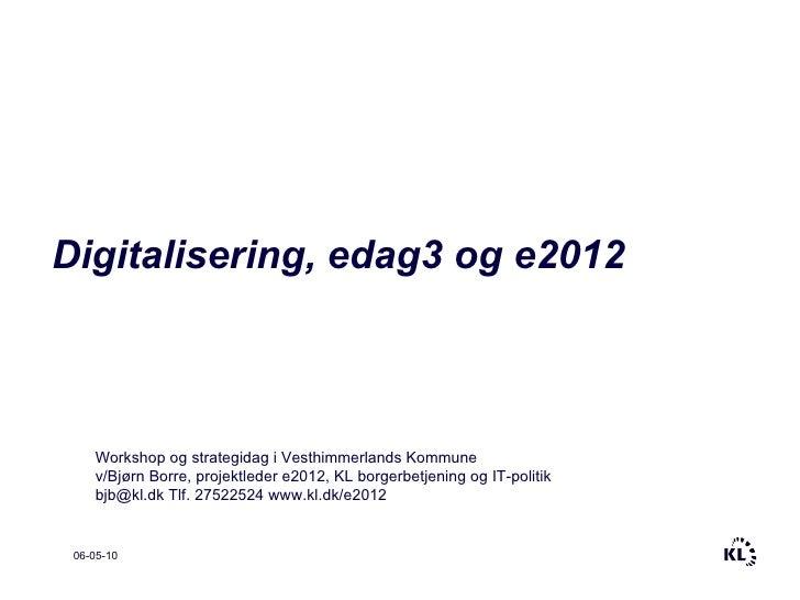 06-05-10 Digitalisering, edag3 og e2012 Workshop og strategidag i Vesthimmerlands Kommune v/Bjørn Borre, projektleder e201...