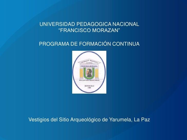"""UNIVERSIDAD PEDAGOGICA NACIONAL          """"FRANCISCO MORAZAN""""    PROGRAMA DE FORMACIÓN CONTINUAVestigios del Sitio Arqueoló..."""