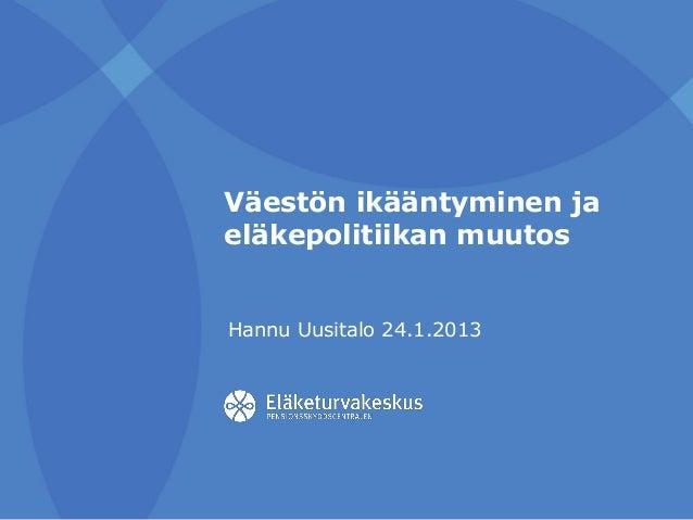 Väestön ikääntyminen ja eläkepolitiikan muutos Hannu Uusitalo 24.1.2013