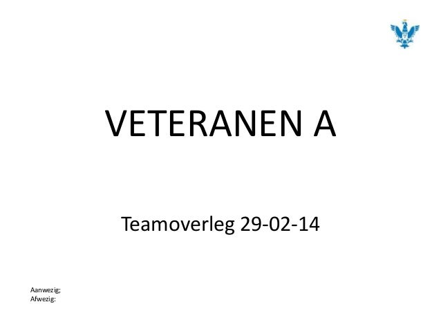 VETERANEN A Teamoverleg 29-02-14 Aanwezig; Afwezig: