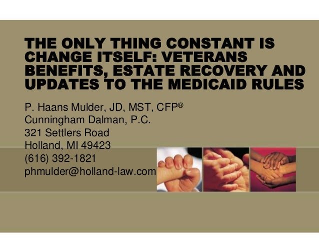 THE ONLY THING CONSTANT IS CHANGE ITSELF: VETERANS BENEFITS, ESTATE RECOVERY AND UPDATES TO THE MEDICAID RULES P. Haans Mu...