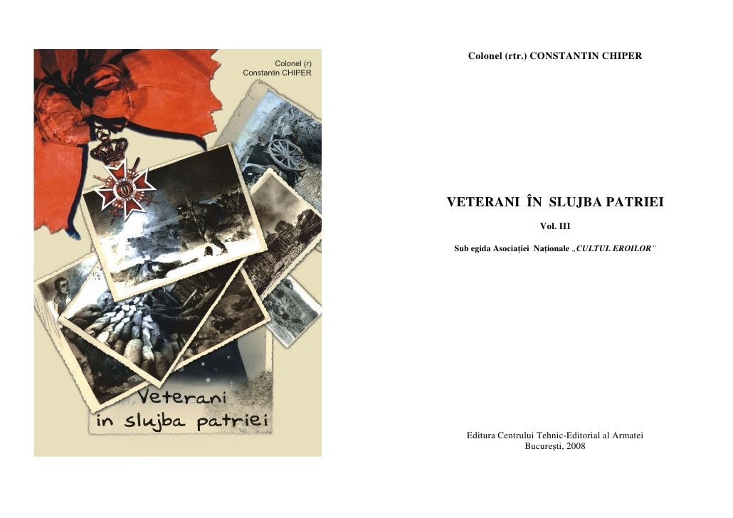 Colonel (rtr.) CONSTANTIN CHIPER     VETERANI ÎN SLUJBA PATRIEI                     Vol. III  Sub egida Asocia iei Na iona...