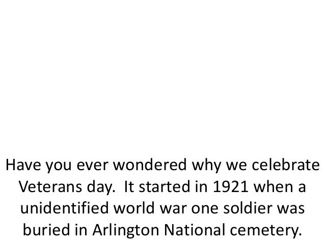 Have you ever wondered why we celebrateVeterans day. It started in 1921 when aunidentified world war one soldier wasburied...