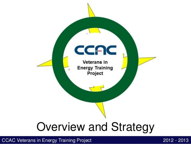Overview and StrategyCCAC Veterans in Energy Training Project   2012 - 2013
