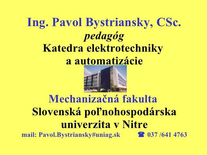 Ing. Pavol Bystriansky, CSc.   pedagóg Katedra elektrotechniky  a automatizácie Mechanizačná fakulta   Slovenská poľnohosp...
