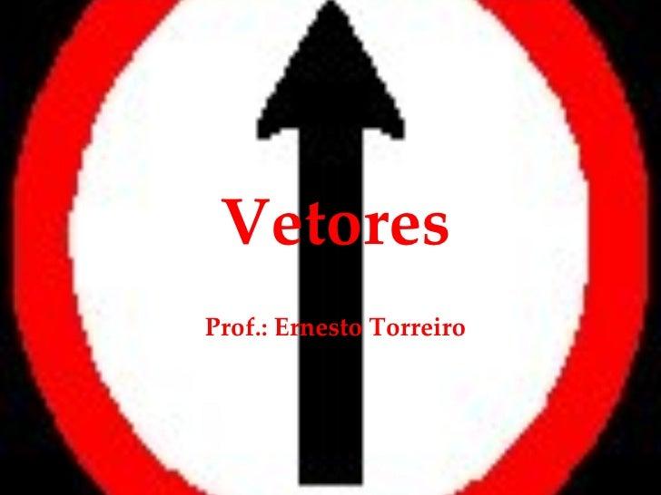 Vetores Prof.: Ernesto Torreiro