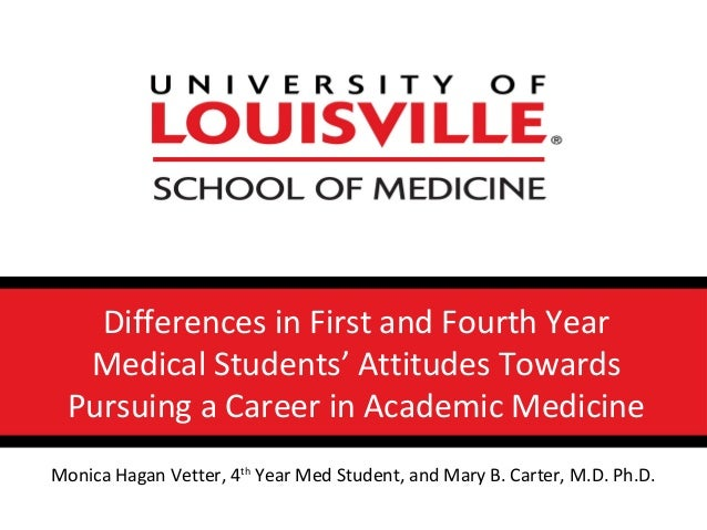 Differences in First and Fourth YearMedical Students' Attitudes TowardsPursuing a Career in Academic MedicineMonica Hagan ...