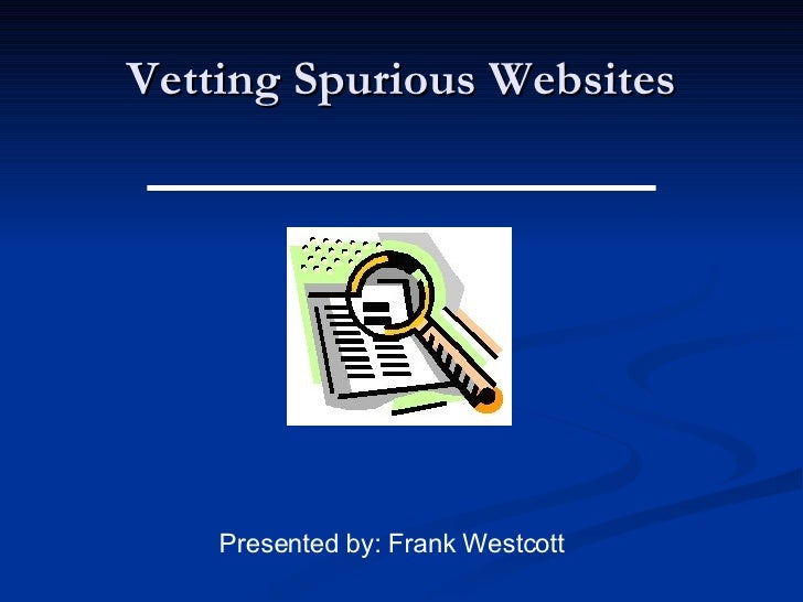Vetting Spurious Websites Presented by: Frank Westcott