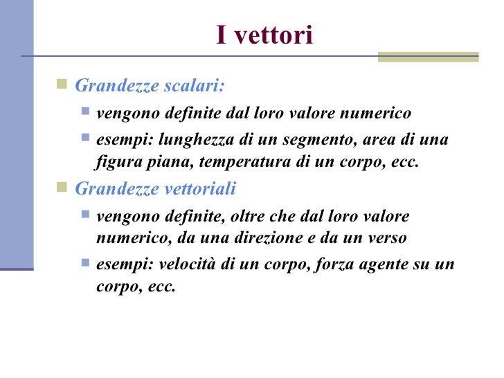 I vettori <ul><li>Grandezze scalari: </li></ul><ul><ul><li>vengono definite dal loro valore numerico </li></ul></ul><ul><u...