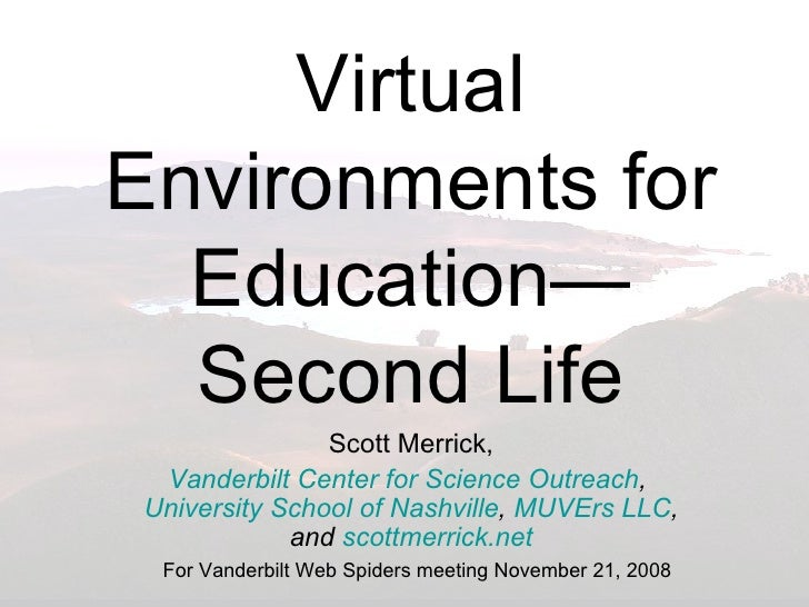 Virtual Environments for Education—Second Life Scott Merrick, Vanderbilt Center for Science Outreach ,  University School ...