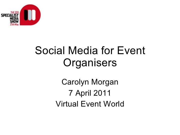 Social Media for Event Organisers Carolyn Morgan 7 April 2011 Virtual Event World