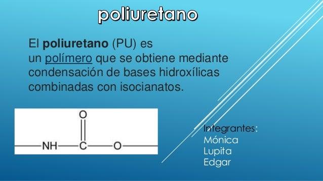 El poliuretano (PU) es  un polímero que se obtiene mediante  condensación de bases hidroxílicas  combinadas con isocianato...