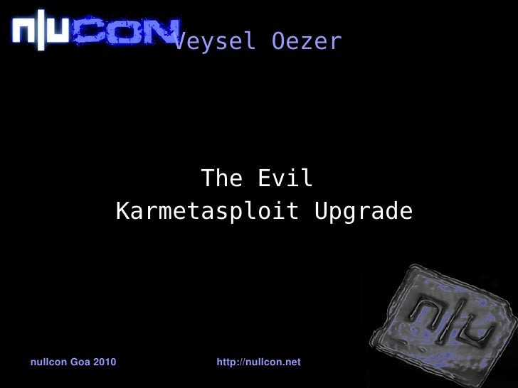 Veysel Oezer                          The Evil                Karmetasploit Upgrade     nullconGoa2010      http://nullc...