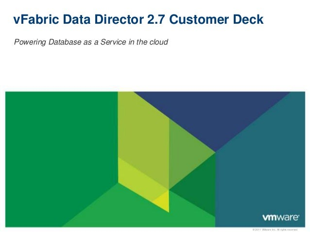 © 2011 VMware Inc. All rights reservedvFabric Data Director 2.7 Customer DeckPowering Database as a Service in the cloud