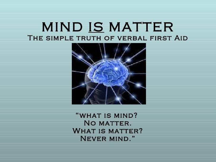 "MIND  IS  MATTER The simple truth of verbal first Aid ""what is mind?  No matter. What is matter? Never mind."""
