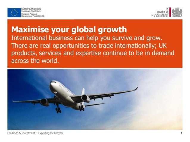 Maximise your global growth  International business can help you survive and grow.  There are real opportunities to trade ...