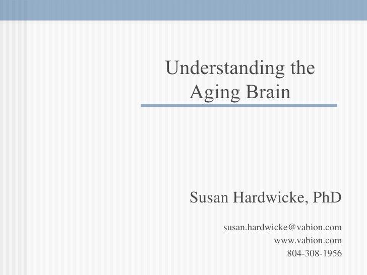 Susan Hardwicke, PhD [email_address] www.vabion.com 804-308-1956 Understanding the Aging Brain