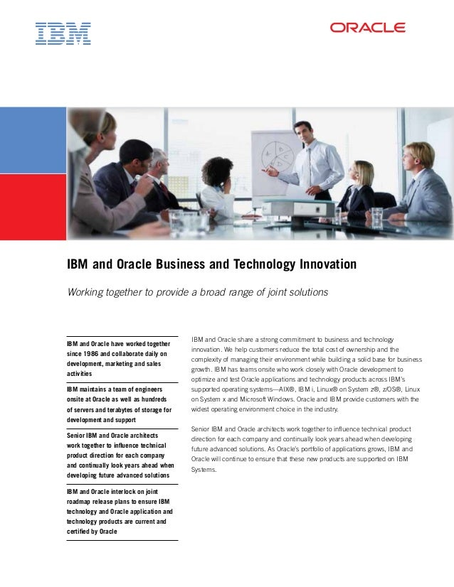 IBM and Oracle Business and Technology Innovation Working together to provide a broad range of joint solutions IBM and Ora...