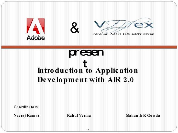 Introduction to Application Development with AIR 2.0 Coordinators Neeraj Kumar    Rahul Verma    Mahanth K Gowda & present