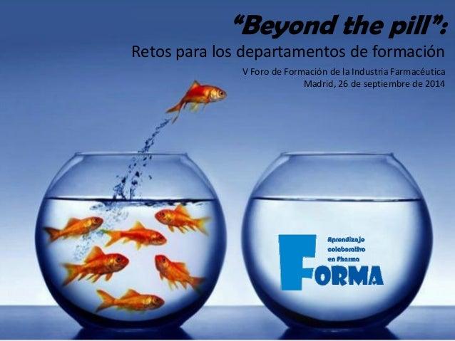 """V Foro de Formación de la Industria Farmacéutica Madrid, 26 de septiembre de 2014 """"Beyond the pill"""": Retos para los depart..."""