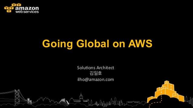 Going Global on AWS Solu%ons  Architect   김일호   ilho@amazon.com
