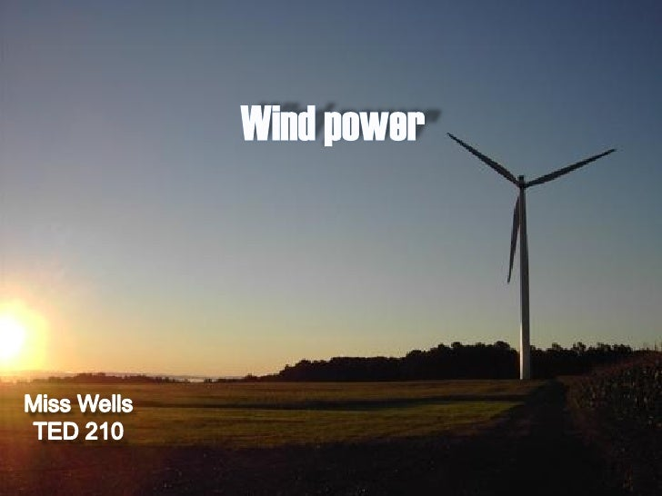 History  •Humans have been using wind as a form of power for over 5000 years. •The earliest known form of wind power was u...