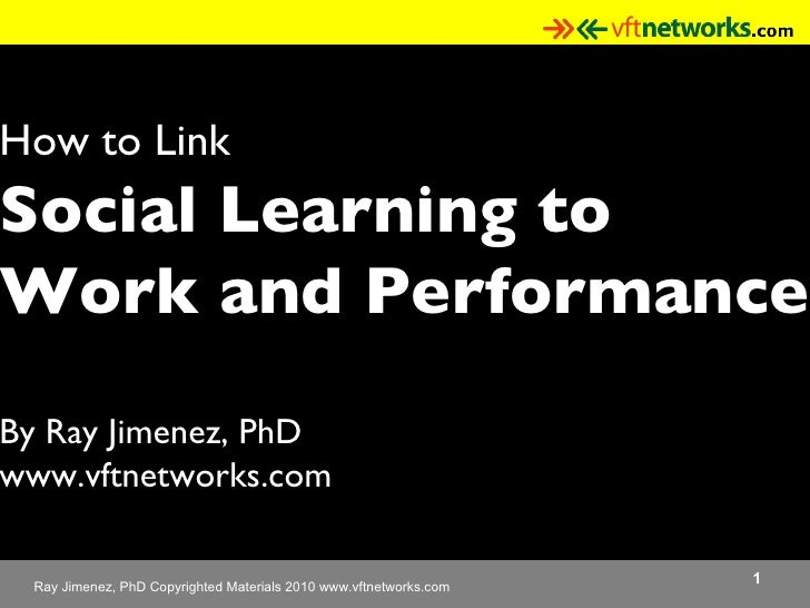 How to Link  Social Learning to  Work and Performance By Ray Jimenez, PhD www.vftnetworks.com