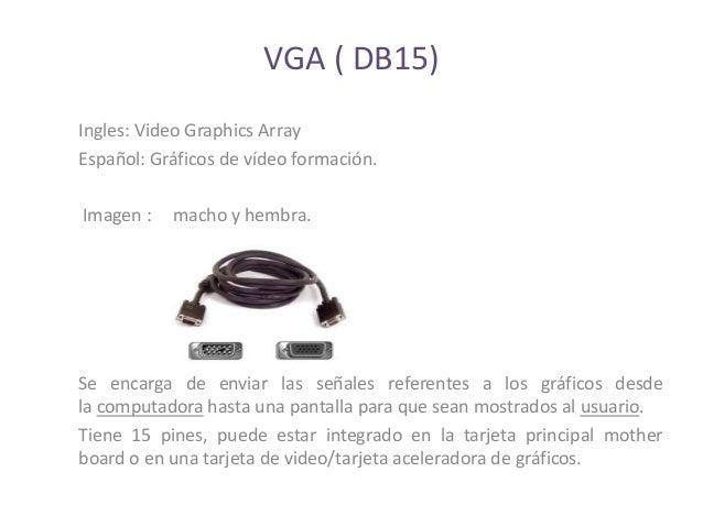 VGA ( DB15)Ingles: Video Graphics ArrayEspañol: Gráficos de vídeo formación.Imagen :   macho y hembra.Se encarga de enviar...