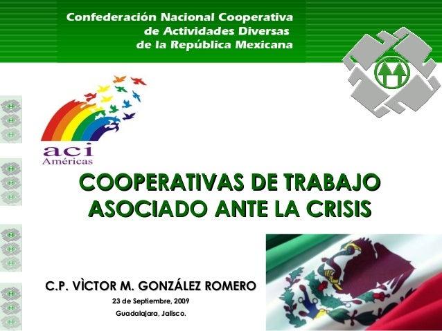 COOPERATIVAS DE TRABAJOCOOPERATIVAS DE TRABAJO ASOCIADOASOCIADO ANTE LA CRISISANTE LA CRISIS C.P. VÌCTOR M. GONZÁLEZ ROMER...