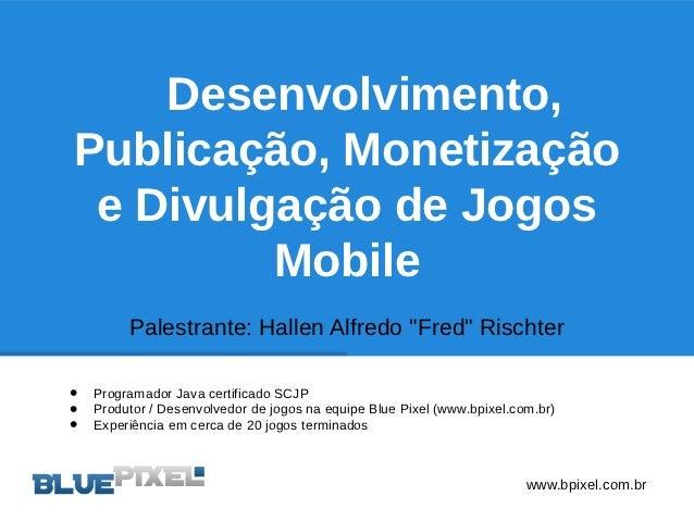 """Desenvolvimento,Publicação, Monetização e Divulgação de Jogos         Mobile         Palestrante: Hallen Alfredo """"Fred"""" Ri..."""