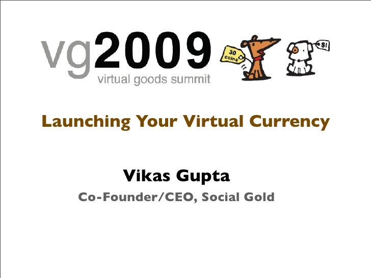Launching Your Virtual Currency            Vikas Gupta    Co-Founder/CEO, Social Gold