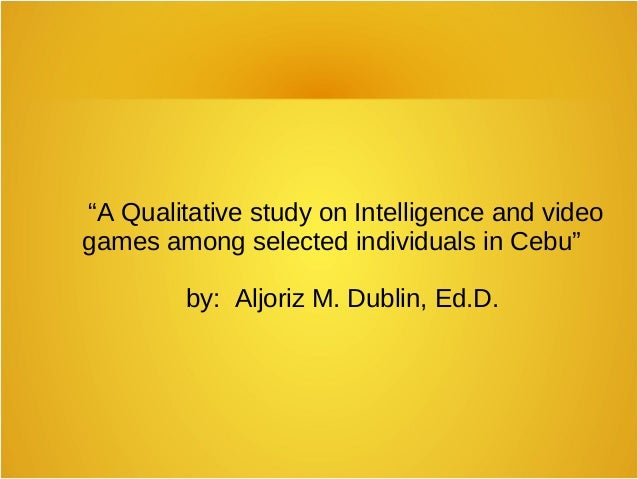 """""""A Qualitative study on Intelligence and video games among selected individuals in Cebu"""" by: Aljoriz M. Dublin, Ed.D."""