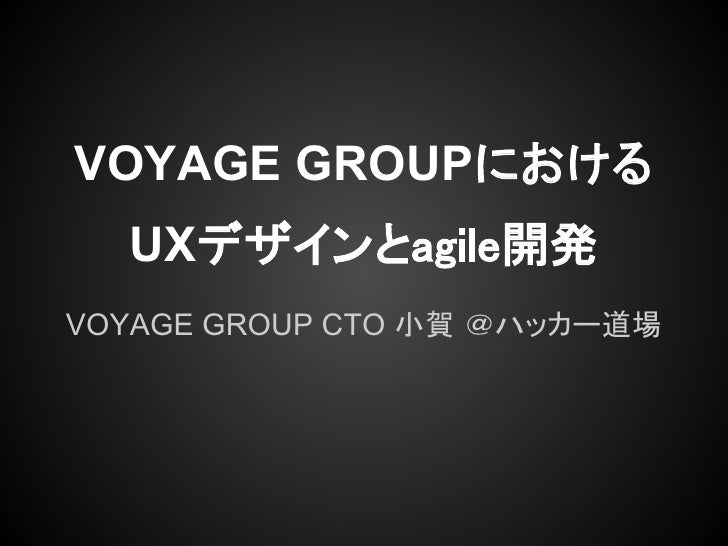 VOYAGE GROUPにおける  UXデザインとagile開発VOYAGE GROUP CTO 小賀 @ハッカー道場