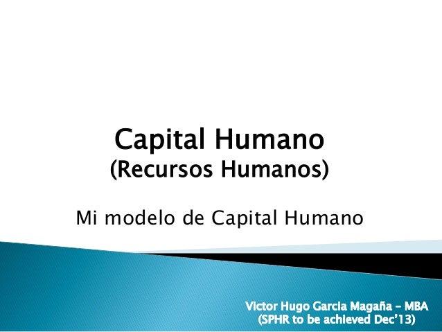 Victor Hugo Garcia Magaña – MBA (SPHR to be achieved Dec'13) Capital Humano (Recursos Humanos) Mi modelo de Capital Humano...