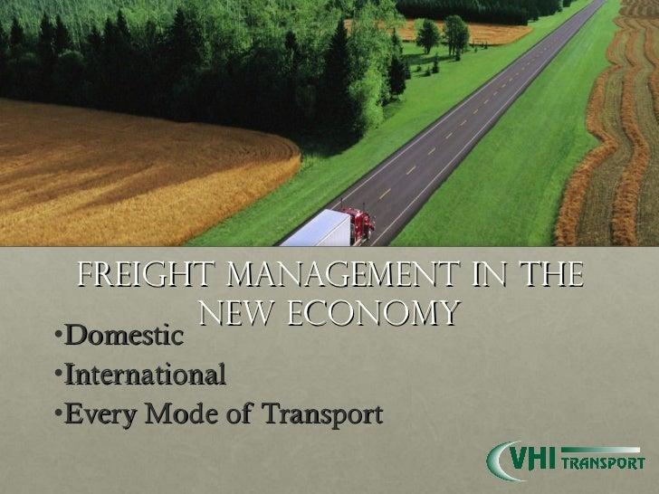 Freight Management in the New Economy <ul><li>Domestic </li></ul><ul><li>International </li></ul><ul><li>Every Mode of Tra...