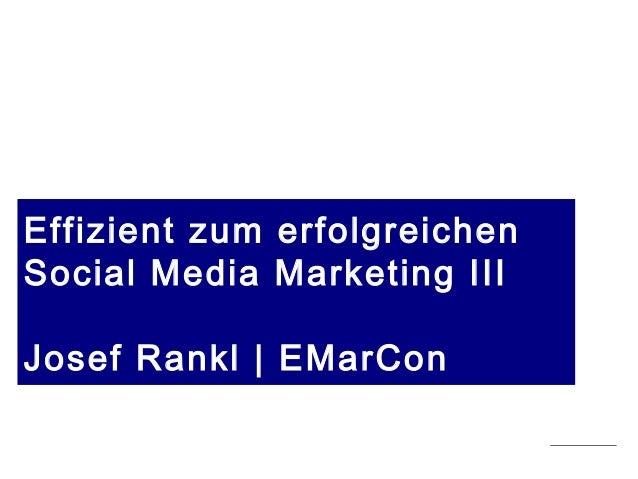Stand 19.05.2015 | copyright Josef Rankl EMarCon Effizient zum erfolgreichen Social Media Marketing III Josef Rankl | EMar...