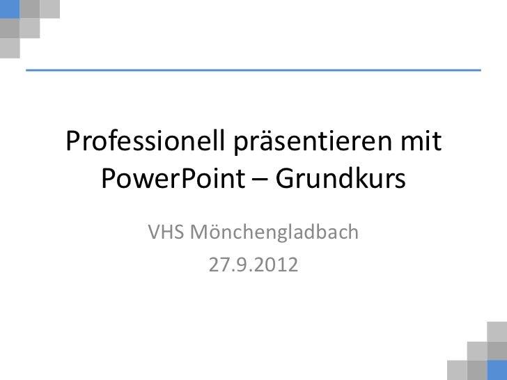 Professionell präsentieren mit   PowerPoint – Grundkurs      VHS Mönchengladbach           27.9.2012