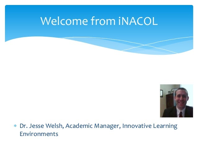 Welcome from iNACOL  Dr. Jesse Welsh, Academic Manager, Innovative Learning Environments