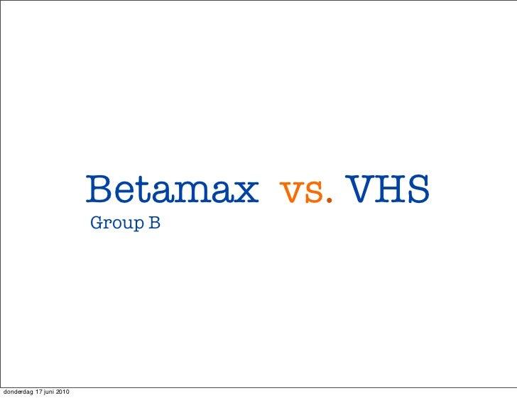 Betamax vs. VHS                         Group Bdonderdag 17 juni 2010