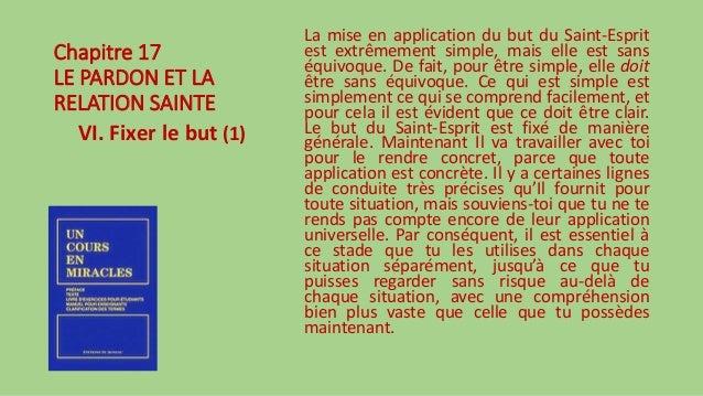 Chapitre 17 LE PARDON ET LA RELATION SAINTE VI. Fixer le but (1) La mise en application du but du Saint-Esprit est extrême...