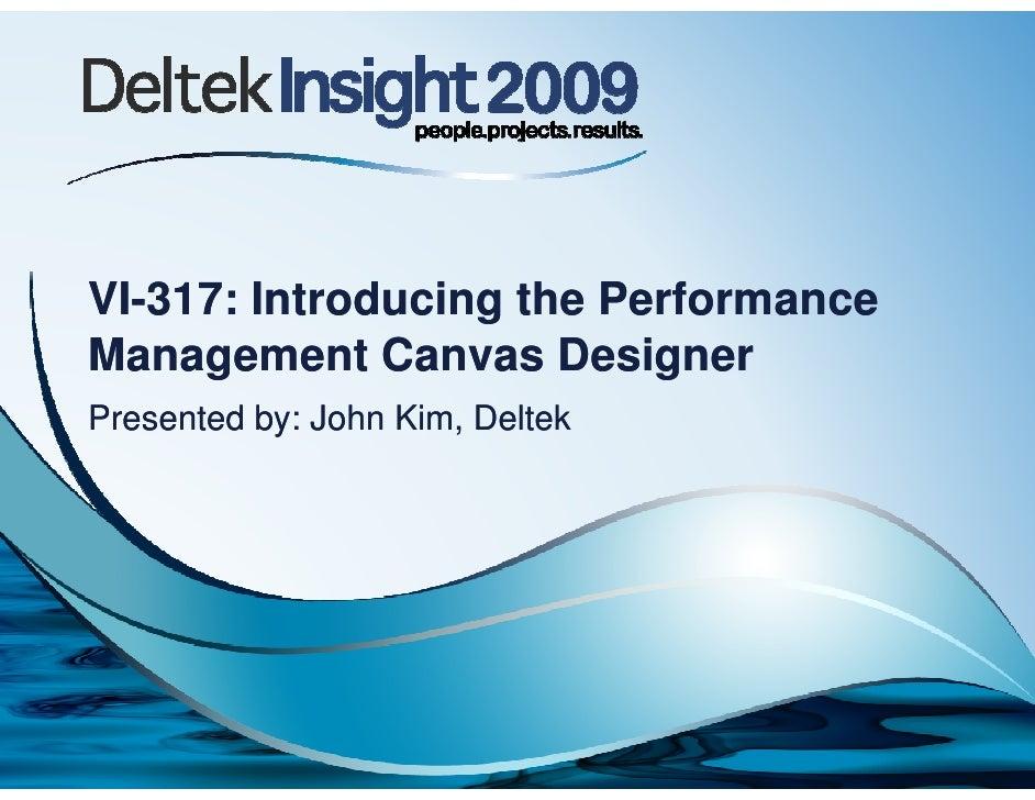 VI-317: Introducing the PerformanceManagement Canvas DesignerPresented by: John Kim, Deltek