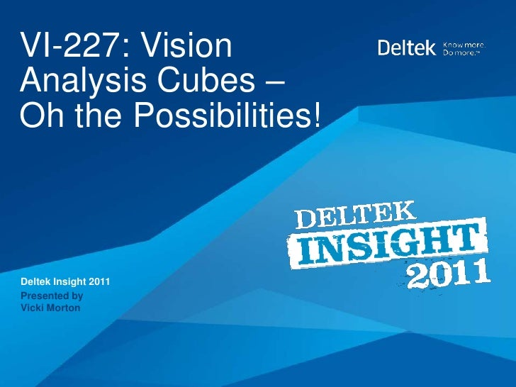 VI-227: VisionAnalysis Cubes –Oh the Possibilities!Deltek Insight 2011Presented byVicki Morton