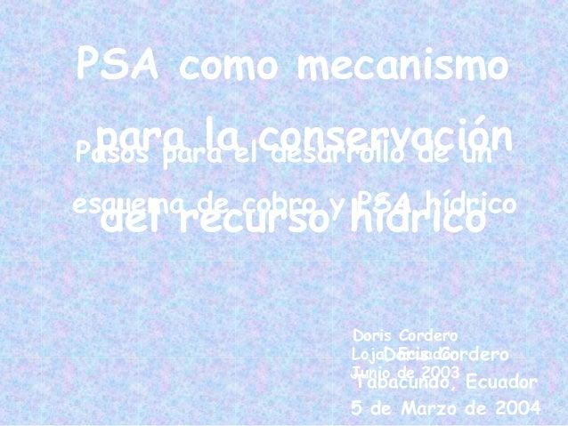 Doris Cordero Loja, Ecuador Junio de 2003 Pasos para el desarrollo de un esquema de cobro y PSA hídrico PSA como mecanismo...