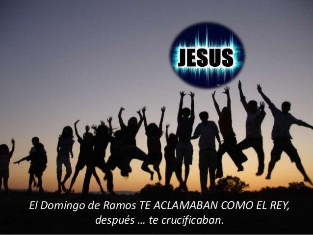 El Domingo de Ramos TE ACLAMABAN COMO EL REY, después … te crucificaban.