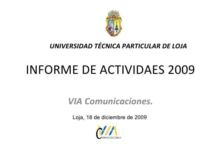 INFORME DE ACTIVIDAES 2009 VIA Comunicaciones. UNIVERSIDAD TÉCNICA PARTICULAR DE LOJA Loja, 18 de diciembre de 2009